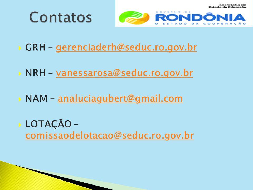  GRH – gerenciaderh@seduc.ro.gov.brgerenciaderh@seduc.ro.gov.br  NRH – vanessarosa@seduc.ro.gov.brvanessarosa@seduc.ro.gov.br  NAM – analuciagubert@gmail.comanaluciagubert@gmail.com  LOTAÇÃO – comissaodelotacao@seduc.ro.gov.br comissaodelotacao@seduc.ro.gov.br
