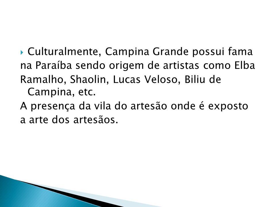  Culturalmente, Campina Grande possui fama na Paraíba sendo origem de artistas como Elba Ramalho, Shaolin, Lucas Veloso, Biliu de Campina, etc.