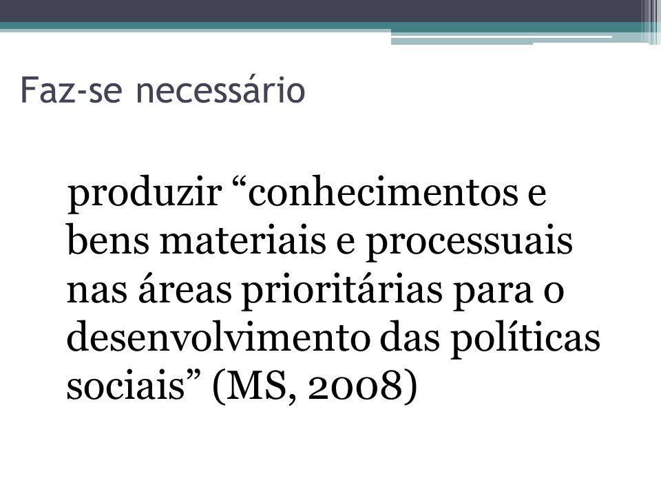 Faz-se necessário produzir conhecimentos e bens materiais e processuais nas áreas prioritárias para o desenvolvimento das políticas sociais (MS, 2008)