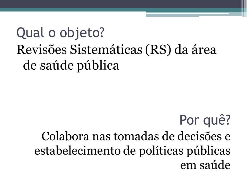 Qual o objeto. Revisões Sistemáticas (RS) da área de saúde pública Por quê.