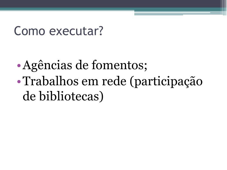 Como executar Agências de fomentos; Trabalhos em rede (participação de bibliotecas)