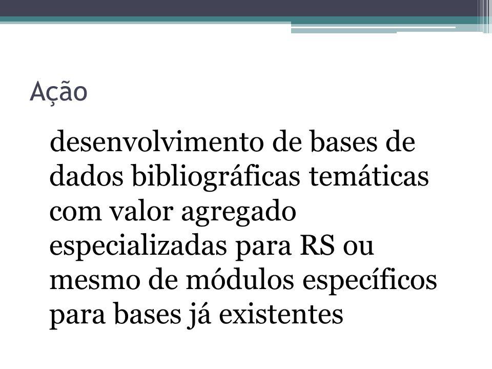Ação desenvolvimento de bases de dados bibliográficas temáticas com valor agregado especializadas para RS ou mesmo de módulos específicos para bases já existentes