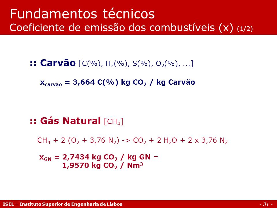 - 31 - ISEL – Instituto Superior de Engenharia de Lisboa :: Gás Natural [ CH 4 ] CH 4 + 2 (O 2 + 3,76 N 2 ) -> CO 2 + 2 H 2 O + 2 x 3,76 N 2 x GN = 2,7434 kg CO 2 / kg GN = 1,9570 kg CO 2 / Nm 3 :: Carvão [ C(%), H 2 (%), S(%), O 2 (%),...] x carvão = 3,664 C(%) kg CO 2 / kg Carvão Fundamentos técnicos Coeficiente de emissão dos combustíveis (x) (1/2)