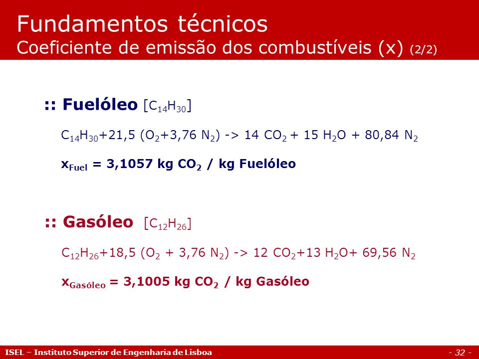 - 32 - ISEL – Instituto Superior de Engenharia de Lisboa :: Gasóleo [ C 12 H 26 ] C 12 H 26 +18,5 (O 2 + 3,76 N 2 ) -> 12 CO 2 +13 H 2 O+ 69,56 N 2 x