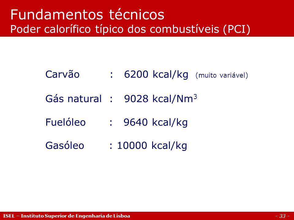 - 33 - ISEL – Instituto Superior de Engenharia de Lisboa Carvão : 6200 kcal/kg (muito variável) Gás natural : 9028 kcal/Nm 3 Fuelóleo : 9640 kcal/kg Gasóleo : 10000 kcal/kg Fundamentos técnicos Poder calorífico típico dos combustíveis (PCI)