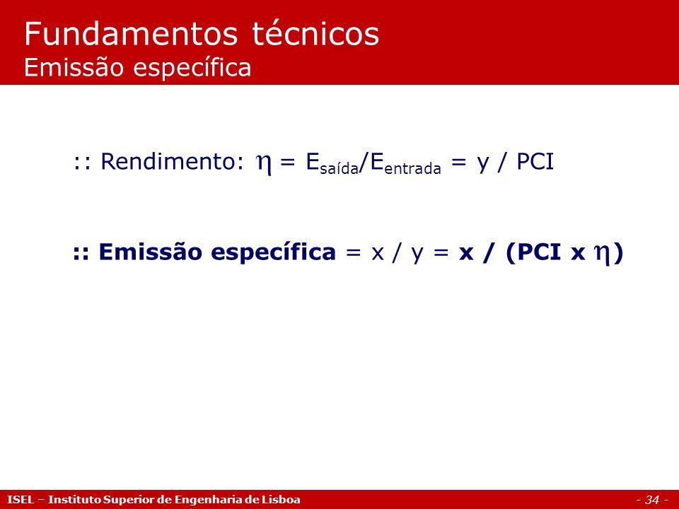 - 34 - ISEL – Instituto Superior de Engenharia de Lisboa :: Rendimento:  = E saída /E entrada = y / PCI :: Emissão específica = x / y = x / (PCI x 