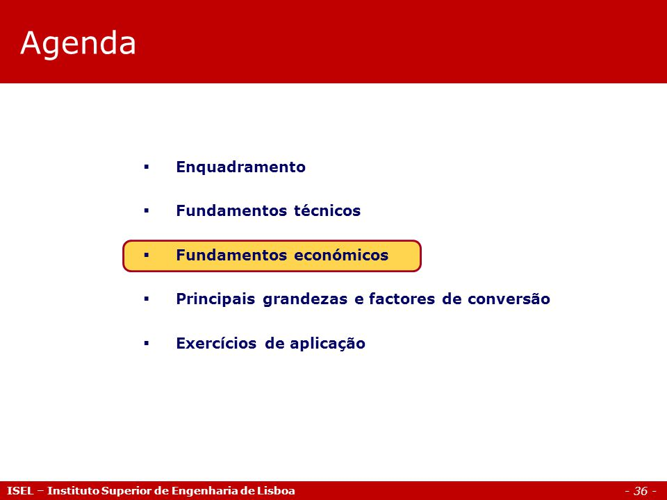 - 36 - ISEL – Instituto Superior de Engenharia de Lisboa Agenda  Enquadramento  Fundamentos técnicos  Fundamentos económicos  Principais grandezas e factores de conversão  Exercícios de aplicação
