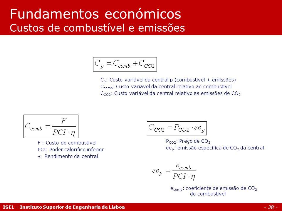 - 38 - ISEL – Instituto Superior de Engenharia de Lisboa Fundamentos económicos Custos de combustível e emissões F : Custo do combustível PCI: Poder calorífico inferior : Rendimento da central C p : Custo variável da central p (combustível + emissões) C comb : Custo variável da central relativo ao combustível C CO2 : Custo variável da central relativo às emissões de CO 2 e comb : coeficiente de emissão de CO 2 do combustível P CO2 : Preço de CO 2 ee p : emissão específica de CO 2 da central