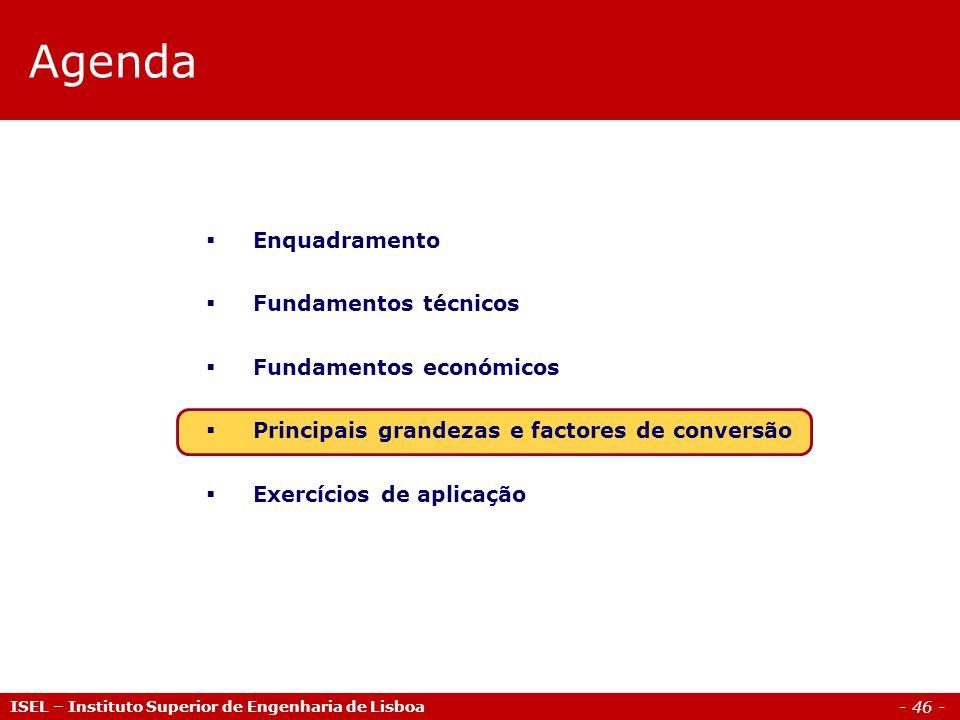 - 46 - ISEL – Instituto Superior de Engenharia de Lisboa Agenda  Enquadramento  Fundamentos técnicos  Fundamentos económicos  Principais grandezas