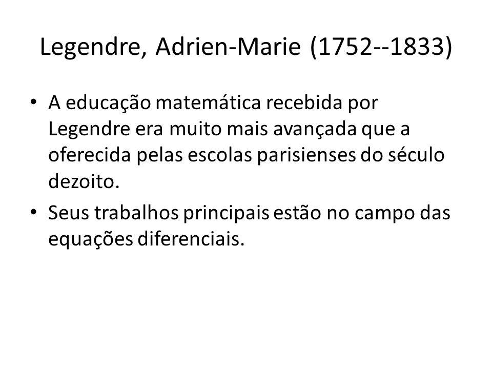 Legendre, Adrien-Marie (1752--1833) A educação matemática recebida por Legendre era muito mais avançada que a oferecida pelas escolas parisienses do s