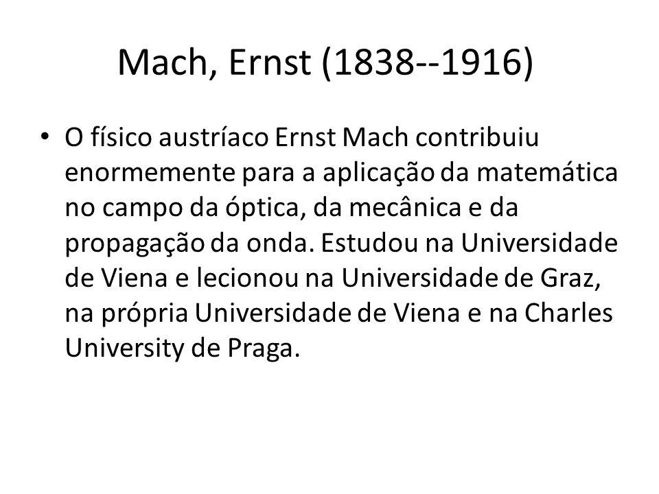 Mach, Ernst (1838--1916) O físico austríaco Ernst Mach contribuiu enormemente para a aplicação da matemática no campo da óptica, da mecânica e da prop