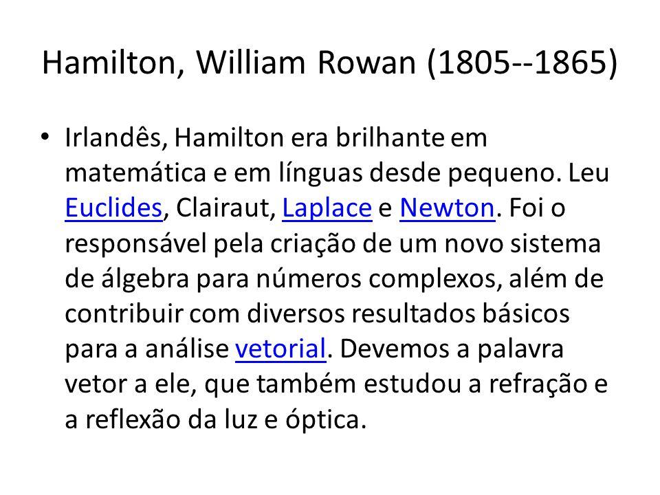 Hamilton, William Rowan (1805--1865) Irlandês, Hamilton era brilhante em matemática e em línguas desde pequeno. Leu Euclides, Clairaut, Laplace e Newt