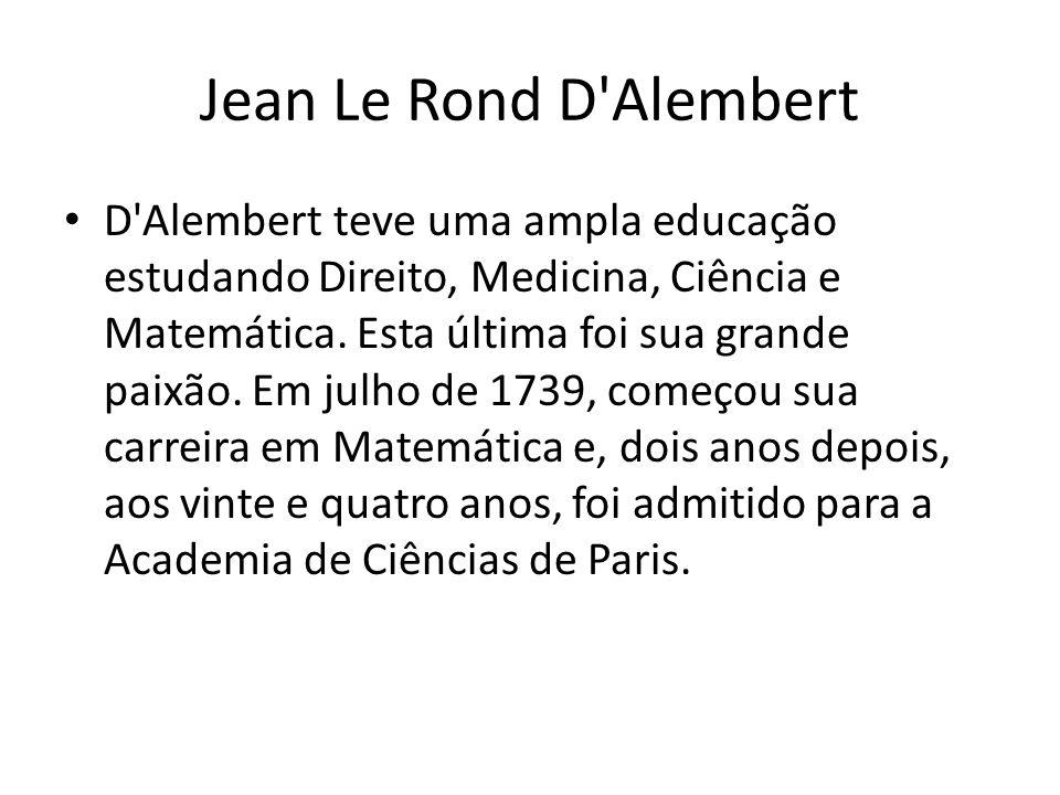 Jean Le Rond D'Alembert D'Alembert teve uma ampla educação estudando Direito, Medicina, Ciência e Matemática. Esta última foi sua grande paixão. Em ju