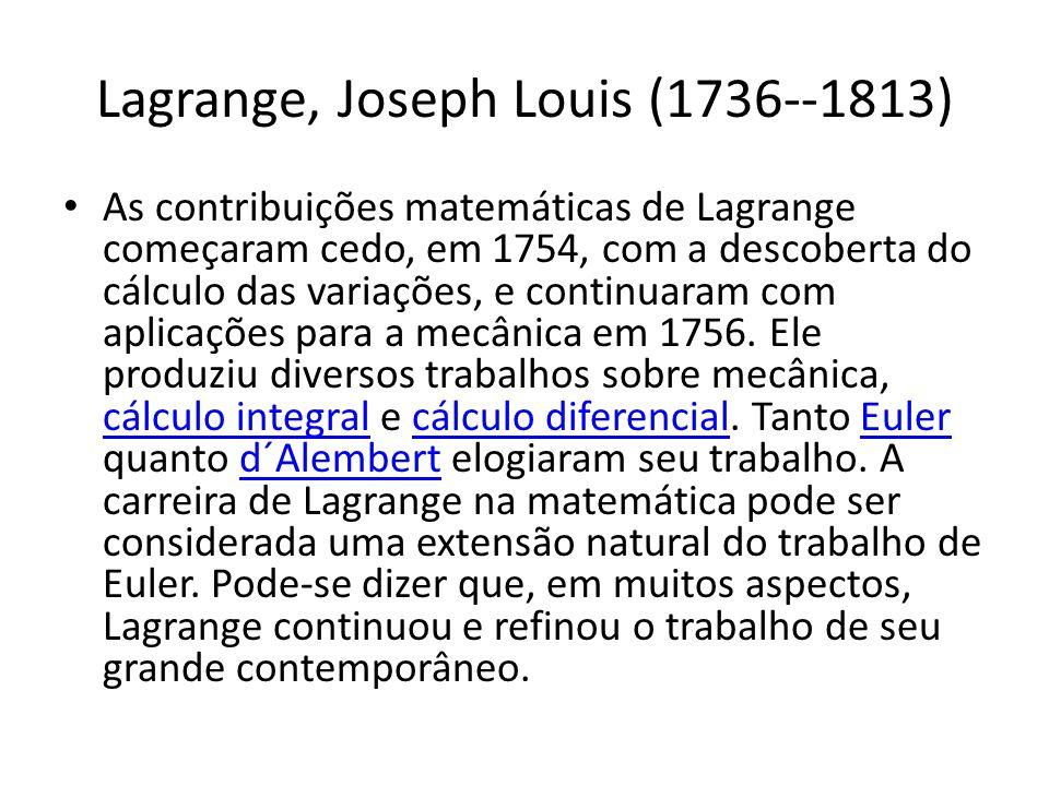 Lagrange, Joseph Louis (1736--1813) As contribuições matemáticas de Lagrange começaram cedo, em 1754, com a descoberta do cálculo das variações, e con