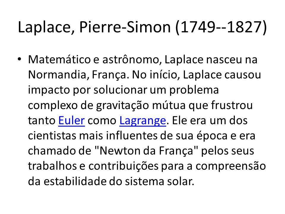 Laplace, Pierre-Simon (1749--1827) Matemático e astrônomo, Laplace nasceu na Normandia, França. No início, Laplace causou impacto por solucionar um pr