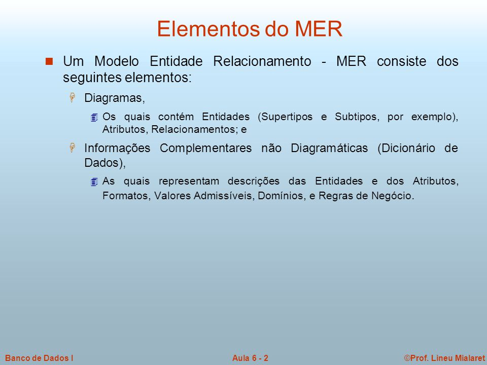 ©Prof. Lineu MialaretAula 6 - 2Banco de Dados I Elementos do MER n Um Modelo Entidade Relacionamento - MER consiste dos seguintes elementos: H Diagram