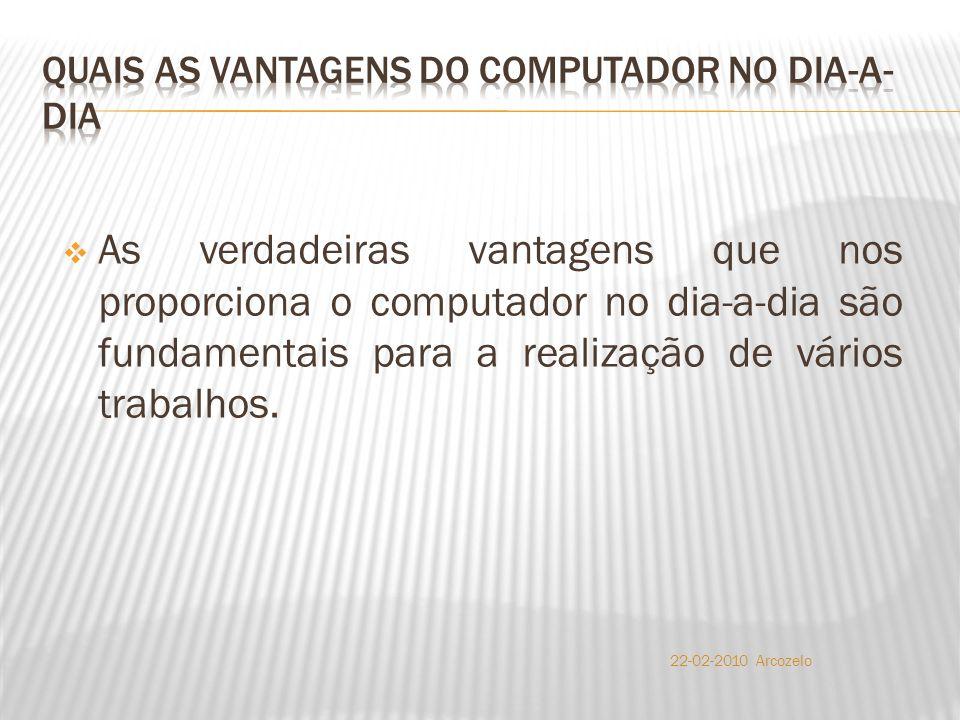  As verdadeiras vantagens que nos proporciona o computador no dia-a-dia são fundamentais para a realização de vários trabalhos. 22-02-2010 Arcozelo