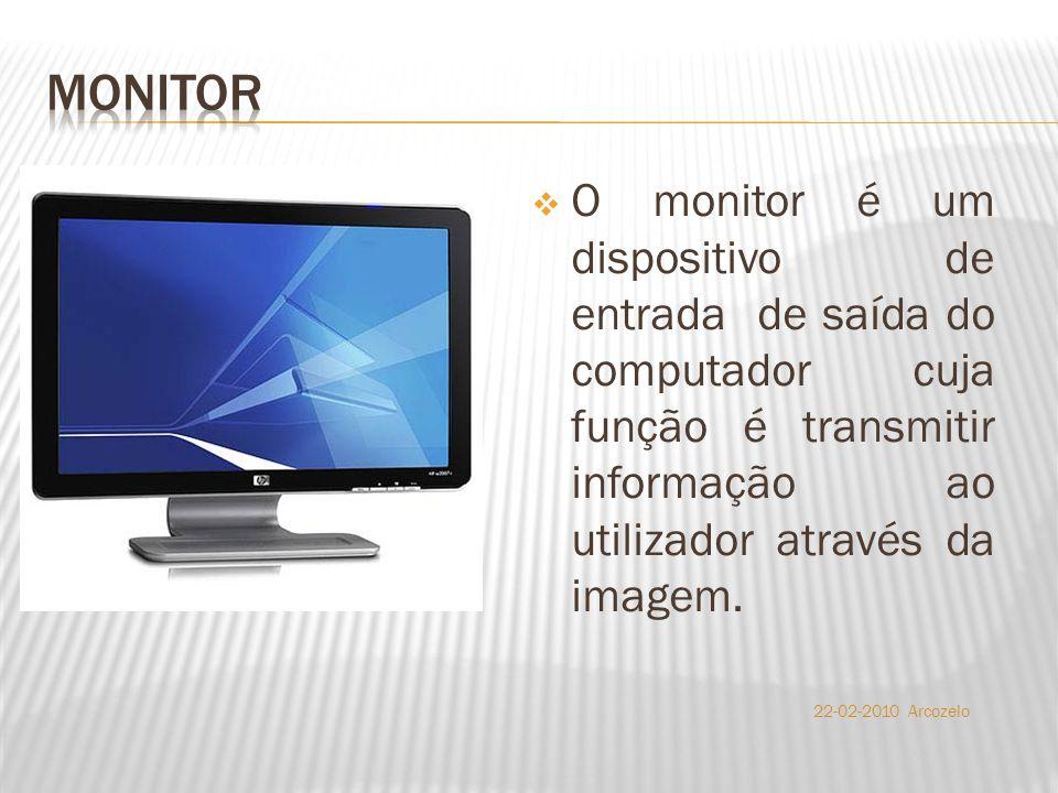  O monitor é um dispositivo de entrada de saída do computador cuja função é transmitir informação ao utilizador através da imagem. 22-02-2010 Arcozel
