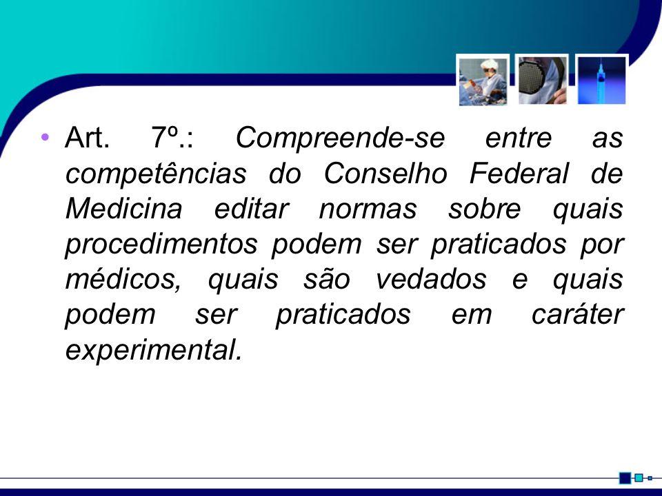 Art. 7º.: Compreende-se entre as competências do Conselho Federal de Medicina editar normas sobre quais procedimentos podem ser praticados por médicos