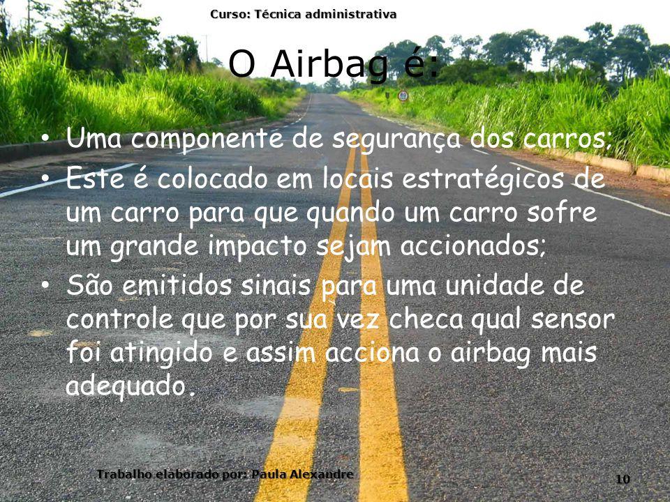 O Airbag é: Uma componente de segurança dos carros; Este é colocado em locais estratégicos de um carro para que quando um carro sofre um grande impacto sejam accionados; São emitidos sinais para uma unidade de controle que por sua vez checa qual sensor foi atingido e assim acciona o airbag mais adequado.