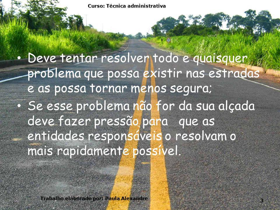 Deve tentar resolver todo e quaisquer problema que possa existir nas estradas e as possa tornar menos segura; Se esse problema não for da sua alçada d