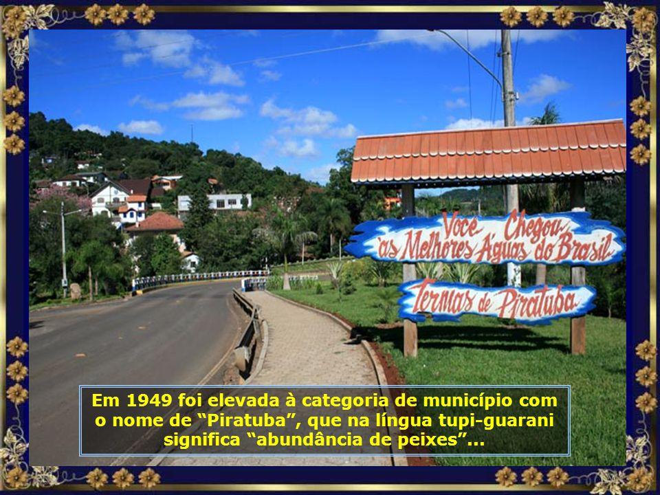 Em 1949 foi elevada à categoria de município com o nome de Piratuba , que na língua tupi-guarani significa abundância de peixes ...