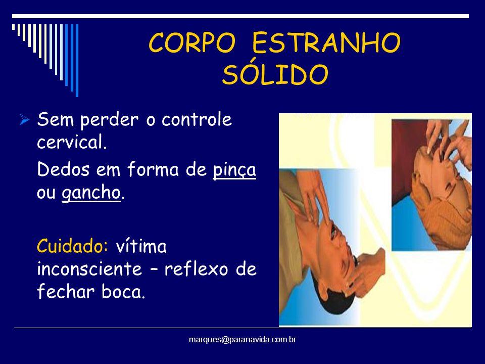 CORPO ESTRANHO SÓLIDO  Sem perder o controle cervical. Dedos em forma de pinça ou gancho. Cuidado: vítima inconsciente – reflexo de fechar boca. marq
