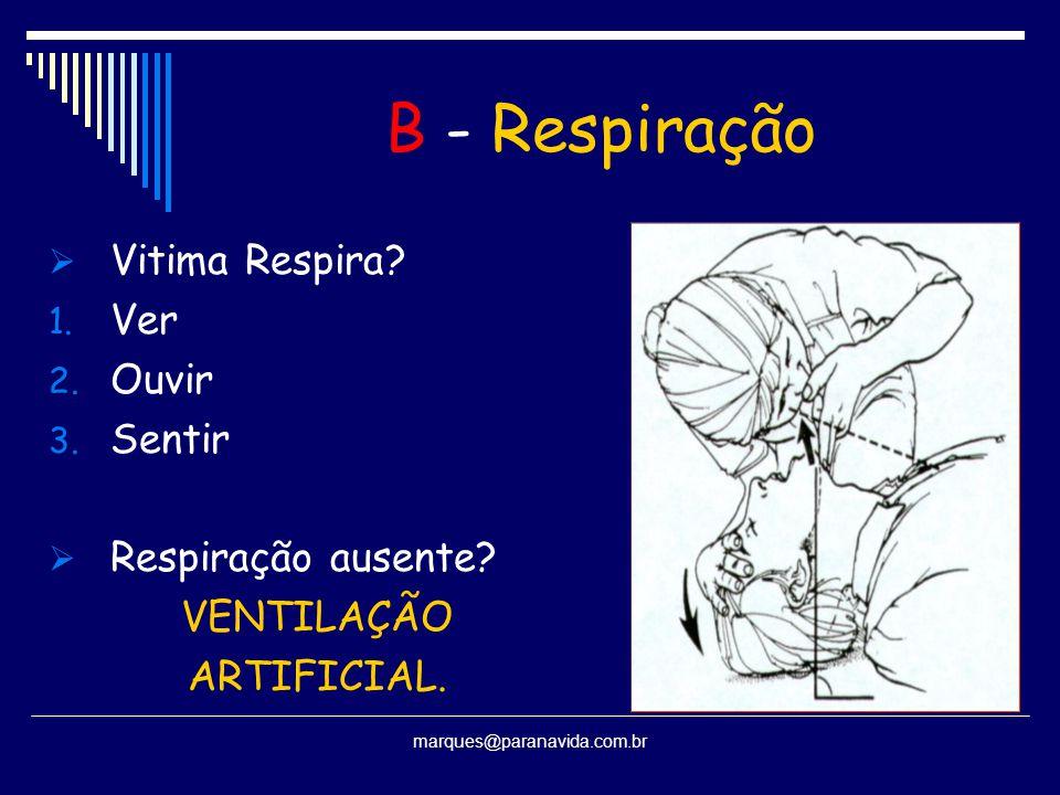 B - Respiração  Vitima Respira? 1. Ver 2. Ouvir 3. Sentir  Respiração ausente? VENTILAÇÃO ARTIFICIAL. marques@paranavida.com.br