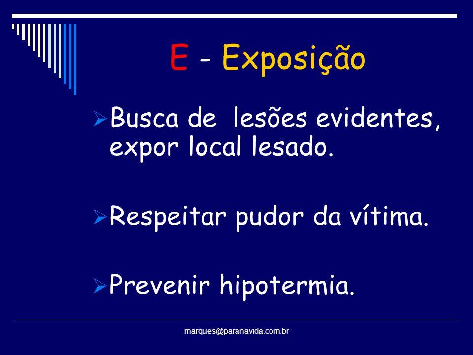 E - Exposição  Busca de lesões evidentes, expor local lesado.  Respeitar pudor da vítima.  Prevenir hipotermia. marques@paranavida.com.br