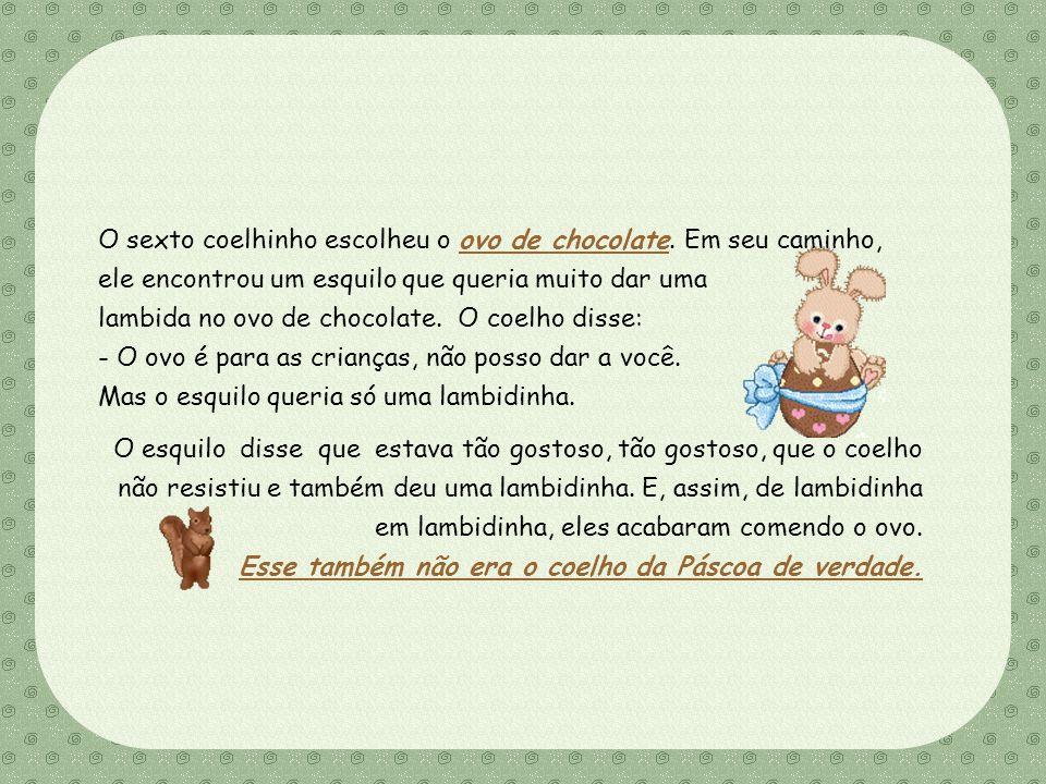Feito por Luana Rodrigues – luannarj@uol.com.br O sexto coelhinho escolheu o ovo de chocolate.