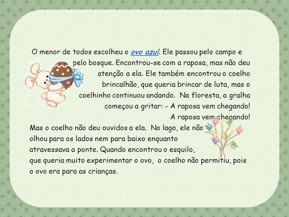 Feito por Luana Rodrigues – luannarj@uol.com.br O sexto coelhinho escolheu o ovo de chocolate. Em seu caminho, ele encontrou um esquilo que queria mui