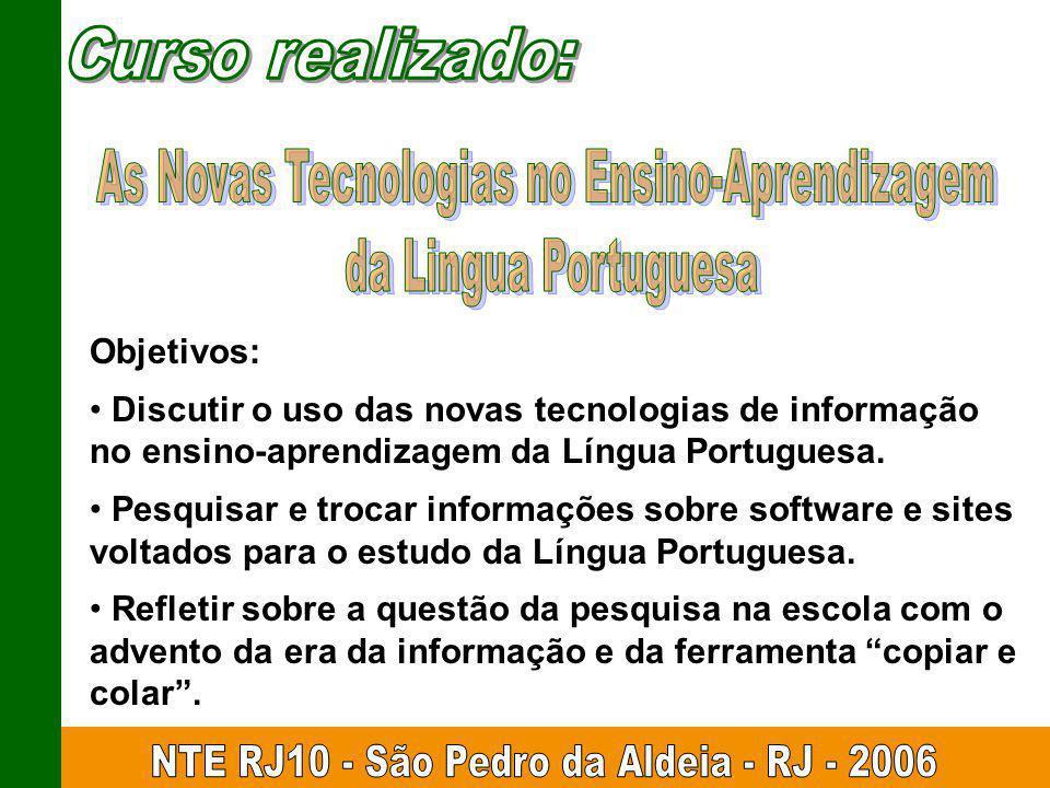 Objetivos: Discutir o uso das novas tecnologias de informação no ensino-aprendizagem da Língua Portuguesa. Pesquisar e trocar informações sobre softwa