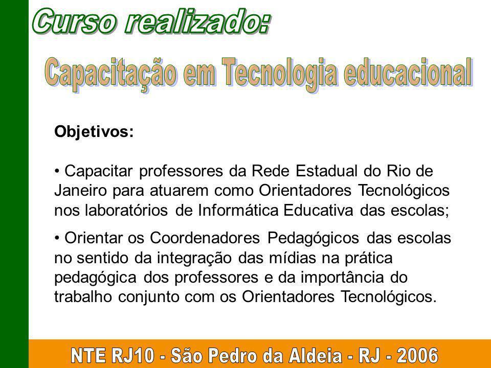Objetivos: Capacitar professores da Rede Estadual do Rio de Janeiro para atuarem como Orientadores Tecnológicos nos laboratórios de Informática Educat