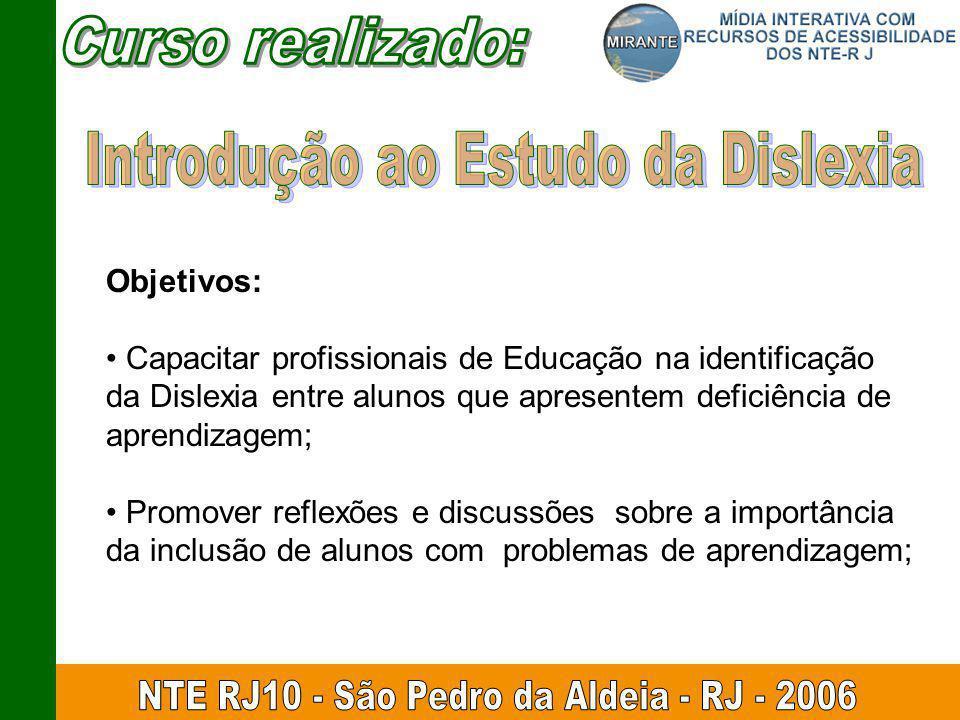 Objetivos: Capacitar profissionais de Educação na identificação da Dislexia entre alunos que apresentem deficiência de aprendizagem; Promover reflexões e discussões sobre a importância da inclusão de alunos com problemas de aprendizagem;