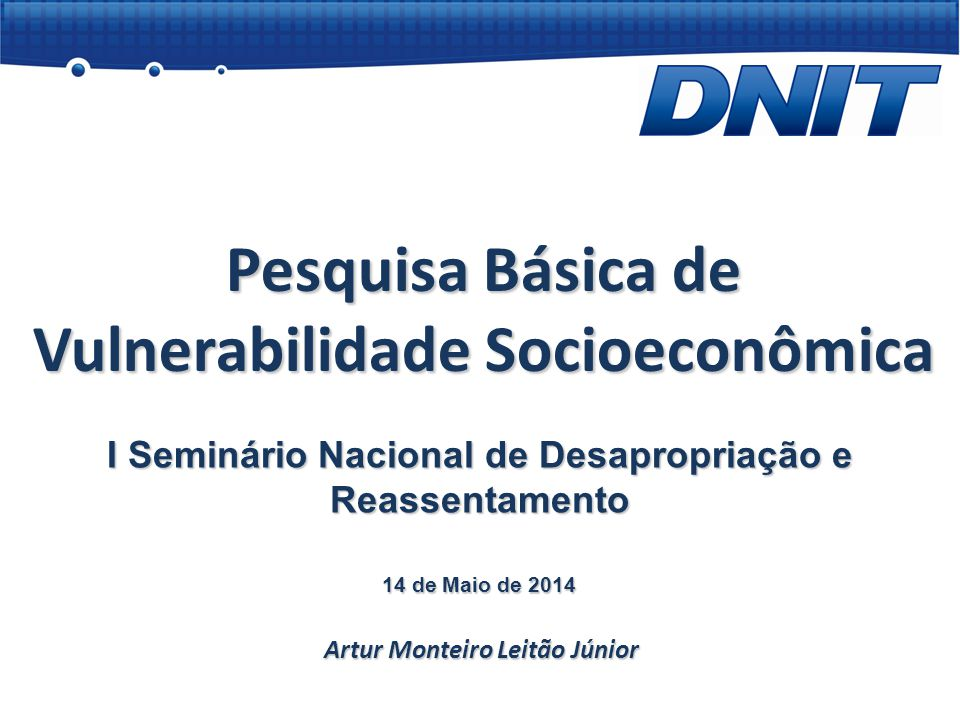 Pesquisa Básica de Vulnerabilidade Socioeconômica Artur Monteiro Leitão Júnior I Seminário Nacional de Desapropriação e Reassentamento 14 de Maio de 2