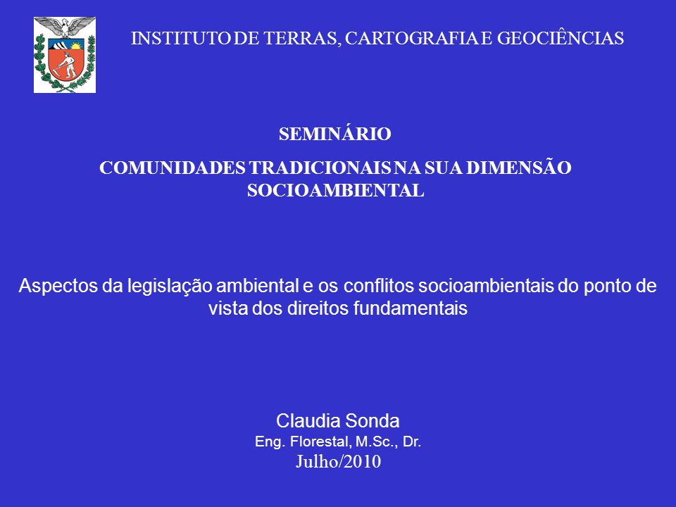 SEMINÁRIO COMUNIDADES TRADICIONAIS NA SUA DIMENSÃO SOCIOAMBIENTAL Aspectos da legislação ambiental e os conflitos socioambientais do ponto de vista dos direitos fundamentais Claudia Sonda Eng.