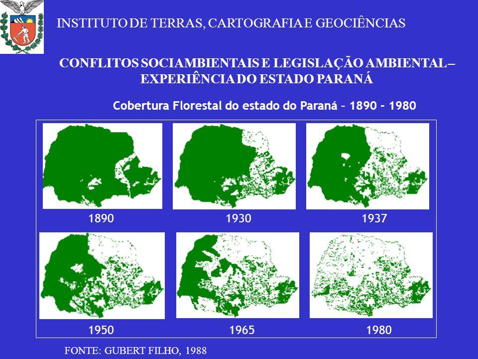 CONFLITOS SOCIAMBIENTAIS E LEGISLAÇÃO AMBIENTAL – EXPERIÊNCIA DO ESTADO PARANÁ Cobertura Florestal do estado do Paraná – 1890 - 1980 1937 19501965 18901930 1980 FONTE: GUBERT FILHO, 1988 INSTITUTO DE TERRAS, CARTOGRAFIA E GEOCIÊNCIAS