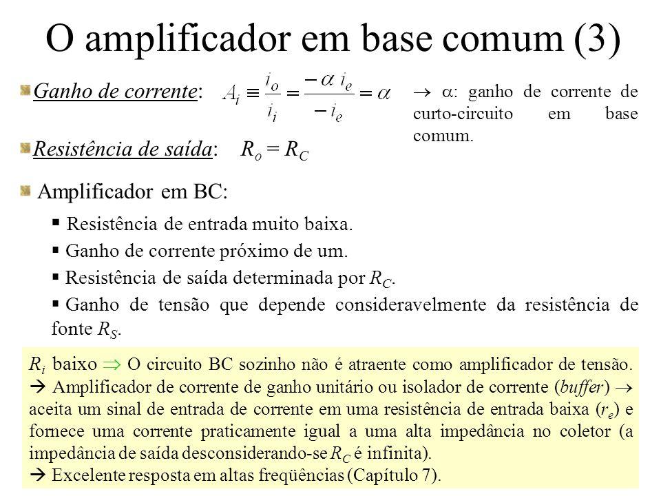 O amplificador em base comum (3) Ganho de corrente: Resistência de saída: R o = R C Amplificador em BC:  Resistência de entrada muito baixa.  Ganho