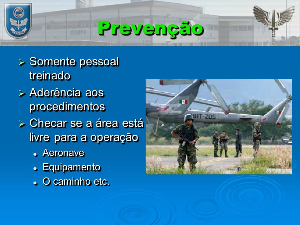PrevençãoPrevenção  Somente pessoal treinado  Aderência aos procedimentos  Checar se a área está livre para a operação Aeronave Aeronave Equipamento Equipamento O caminho etc.