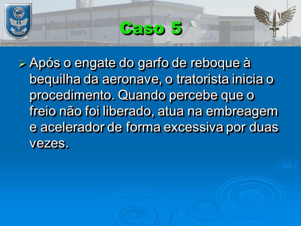 Caso 5  Após o engate do garfo de reboque à bequilha da aeronave, o tratorista inicia o procedimento.