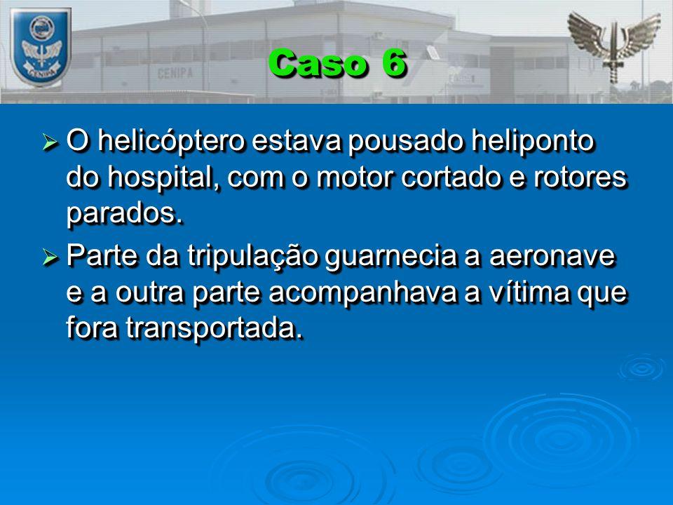 Caso 6  O helicóptero estava pousado heliponto do hospital, com o motor cortado e rotores parados.  Parte da tripulação guarnecia a aeronave e a out