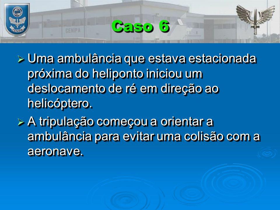 Caso 6  Uma ambulância que estava estacionada próxima do heliponto iniciou um deslocamento de ré em direção ao helicóptero.  A tripulação começou a