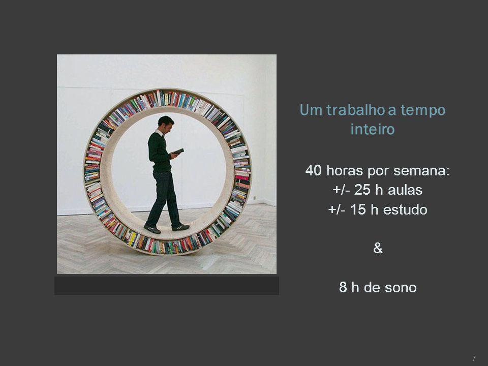 Um trabalho a tempo inteiro 40 horas por semana: +/- 25 h aulas +/- 15 h estudo & 8 h de sono 7