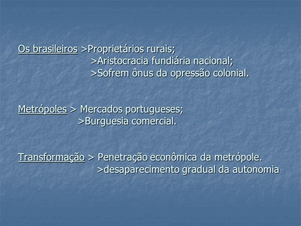 Os brasileiros >Proprietários rurais; >Aristocracia fundiária nacional; >Sofrem ônus da opressão colonial. Metrópoles > Mercados portugueses; >Burgues