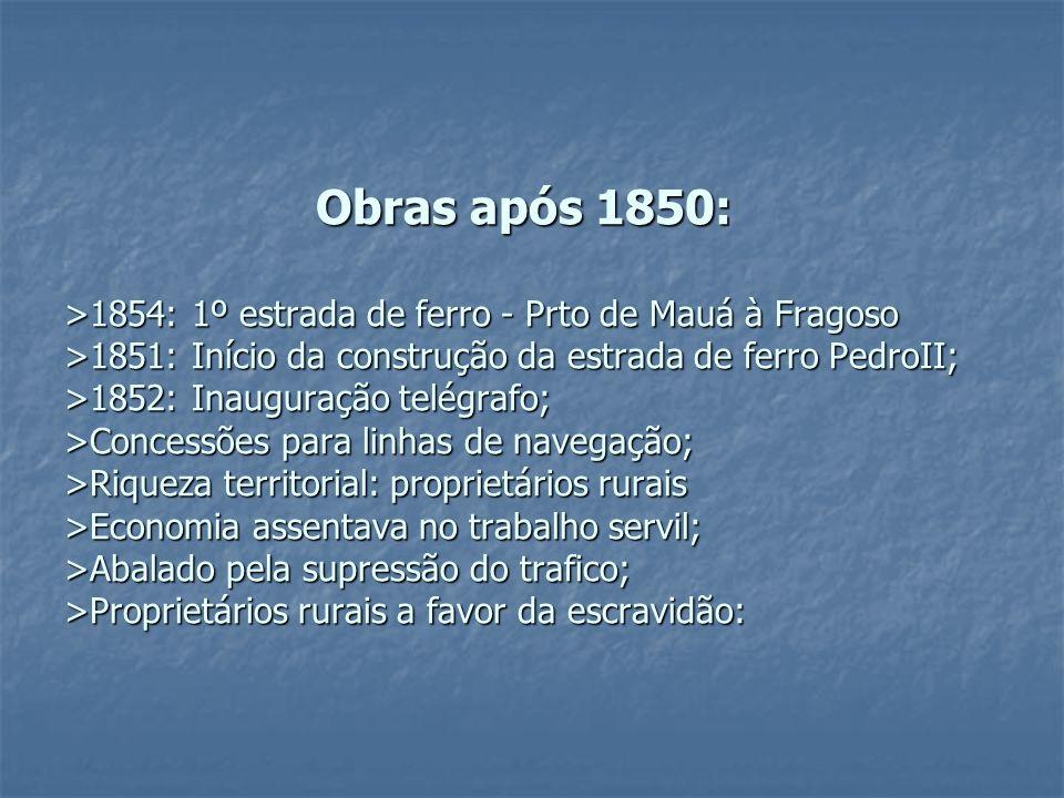 Obras após 1850: >1854: 1º estrada de ferro - Prto de Mauá à Fragoso >1851: Início da construção da estrada de ferro PedroII; >1852: Inauguração telég