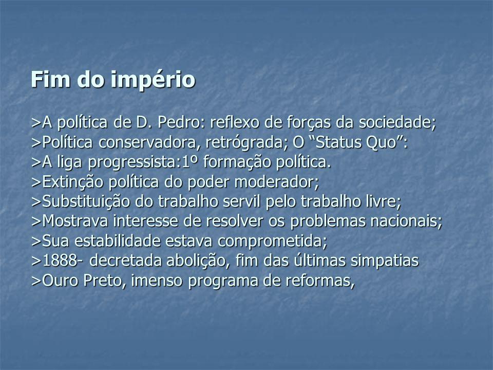 """Fim do império >A política de D. Pedro: reflexo de forças da sociedade; >Política conservadora, retrógrada; O """"Status Quo"""": >A liga progressista:1º fo"""