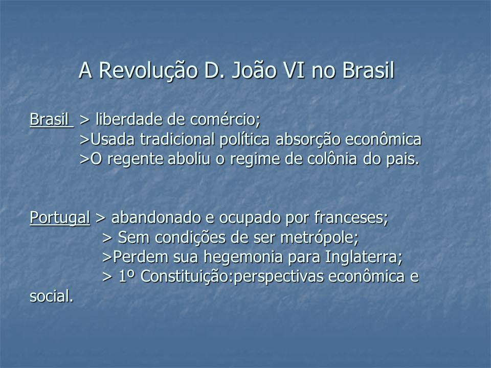 A Revolução D. João VI no Brasil Brasil > liberdade de comércio; >Usada tradicional política absorção econômica >O regente aboliu o regime de colônia