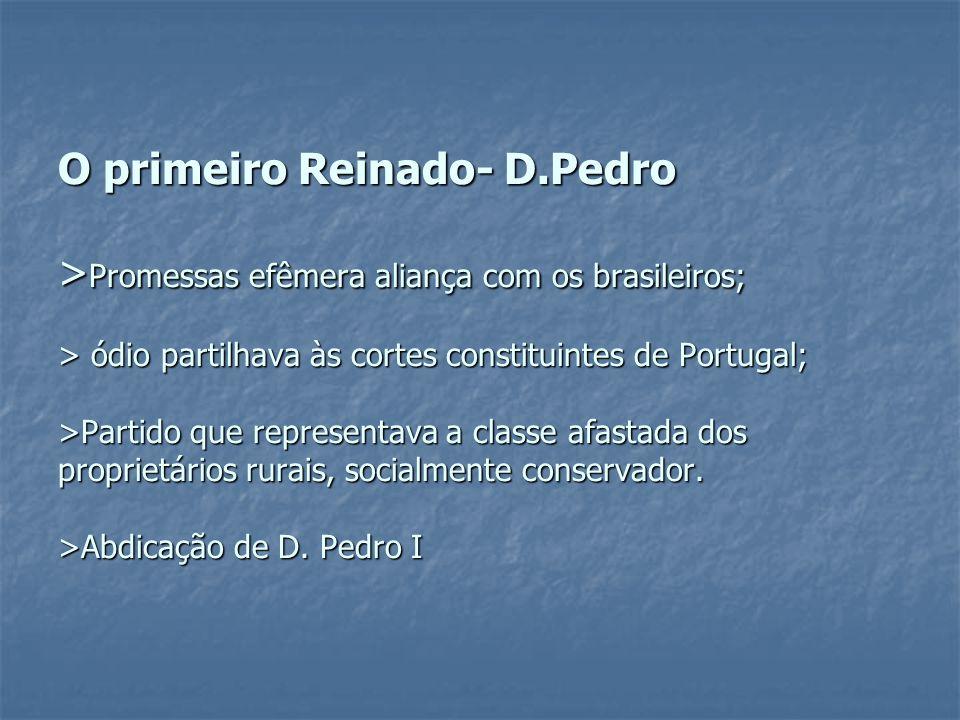 O primeiro Reinado- D.Pedro > Promessas efêmera aliança com os brasileiros; > ódio partilhava às cortes constituintes de Portugal; >Partido que repres