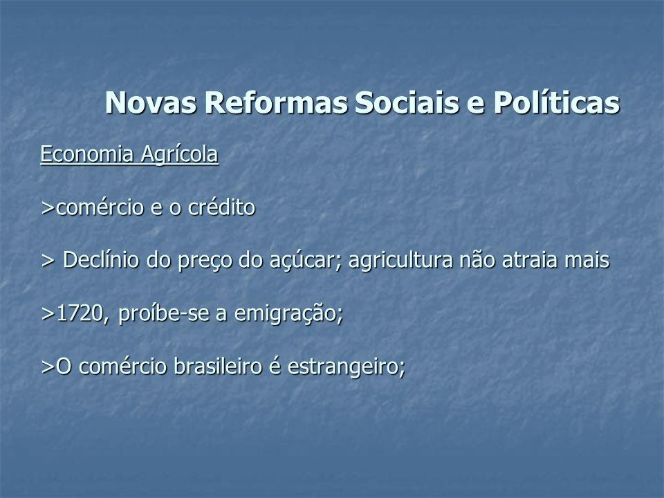 Novas Reformas Sociais e Políticas Economia Agrícola >comércio e o crédito > Declínio do preço do açúcar; agricultura não atraia mais >1720, proíbe-se
