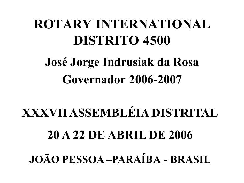 ROTARY INTERNATIONAL DISTRITO 4500 José Jorge Indrusiak da Rosa Governador 2006-2007 XXXVII ASSEMBLÉIA DISTRITAL 20 A 22 DE ABRIL DE 2006 JOÃO PESSOA –PARAÍBA - BRASIL